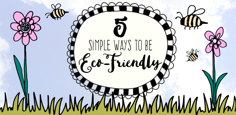 5 Simple Ways to be Eco-Friendly